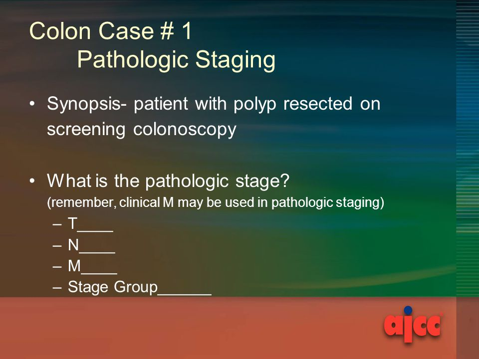 Colon Case # 1 Pathologic Staging Synopsis- patient with polyp resected on screening colonoscopy What is the pathologic stage? (remember, clinical M m