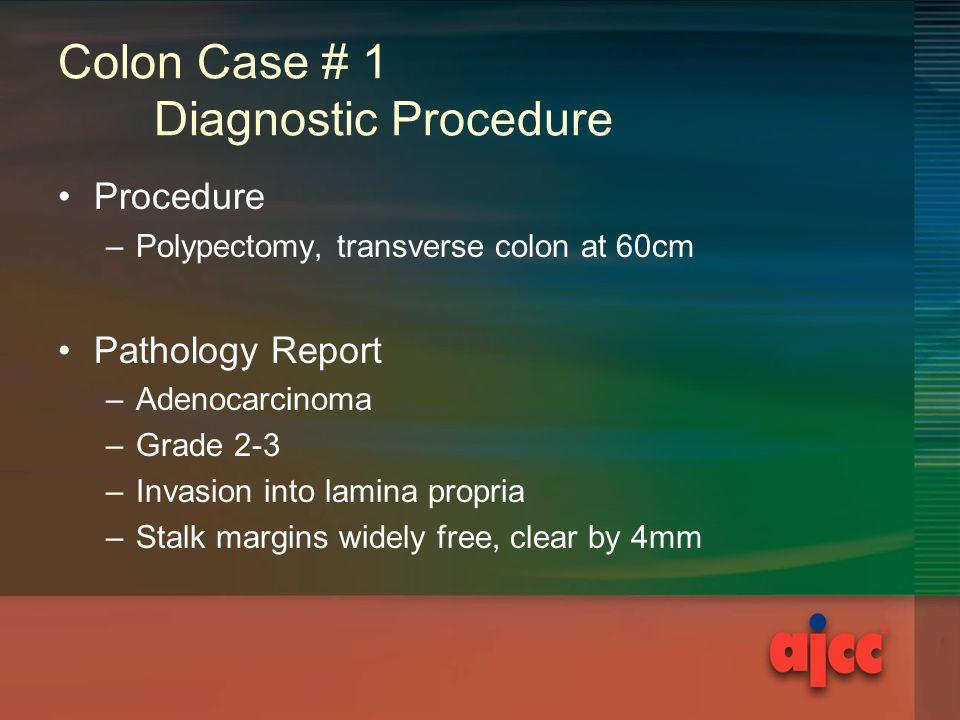 Colon Case # 1 Diagnostic Procedure Procedure –Polypectomy, transverse colon at 60cm Pathology Report –Adenocarcinoma –Grade 2-3 –Invasion into lamina