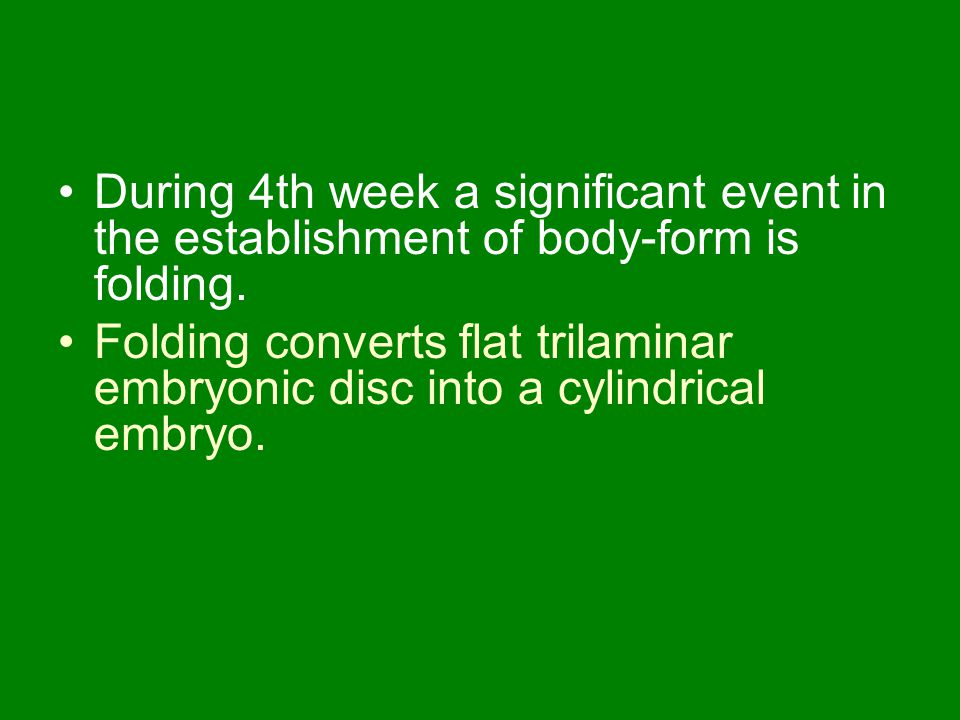 During 4th week a significant event in the establishment of body-form is folding. Folding converts flat trilaminar embryonic disc into a cylindrical e