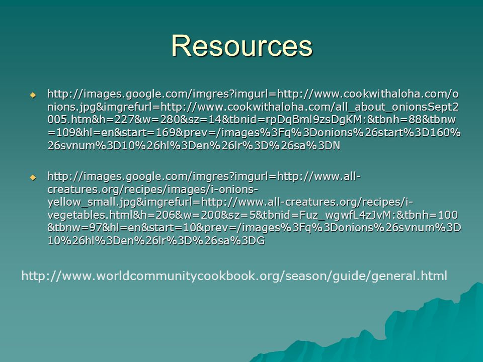 Resources  http://images.google.com/imgres imgurl=http://www.cookwithaloha.com/o nions.jpg&imgrefurl=http://www.cookwithaloha.com/all_about_onionsSept2 005.htm&h=227&w=280&sz=14&tbnid=rpDqBml9zsDgKM:&tbnh=88&tbnw =109&hl=en&start=169&prev=/images%3Fq%3Donions%26start%3D160% 26svnum%3D10%26hl%3Den%26lr%3D%26sa%3DN  http://images.google.com/imgres imgurl=http://www.all- creatures.org/recipes/images/i-onions- yellow_small.jpg&imgrefurl=http://www.all-creatures.org/recipes/i- vegetables.html&h=206&w=200&sz=5&tbnid=Fuz_wgwfL4zJvM:&tbnh=100 &tbnw=97&hl=en&start=10&prev=/images%3Fq%3Donions%26svnum%3D 10%26hl%3Den%26lr%3D%26sa%3DG http://www.worldcommunitycookbook.org/season/guide/general.html