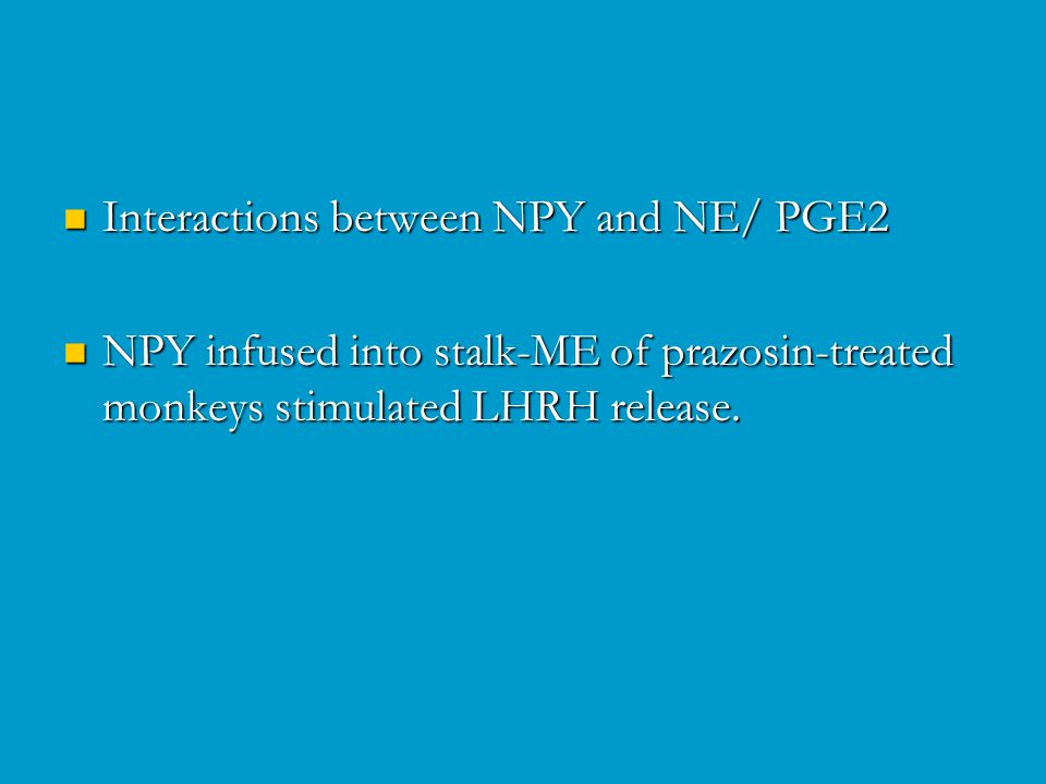 Interactions between NPY and NE/ PGE2 Interactions between NPY and NE/ PGE2 NPY infused into stalk-ME of prazosin-treated monkeys stimulated LHRH release.