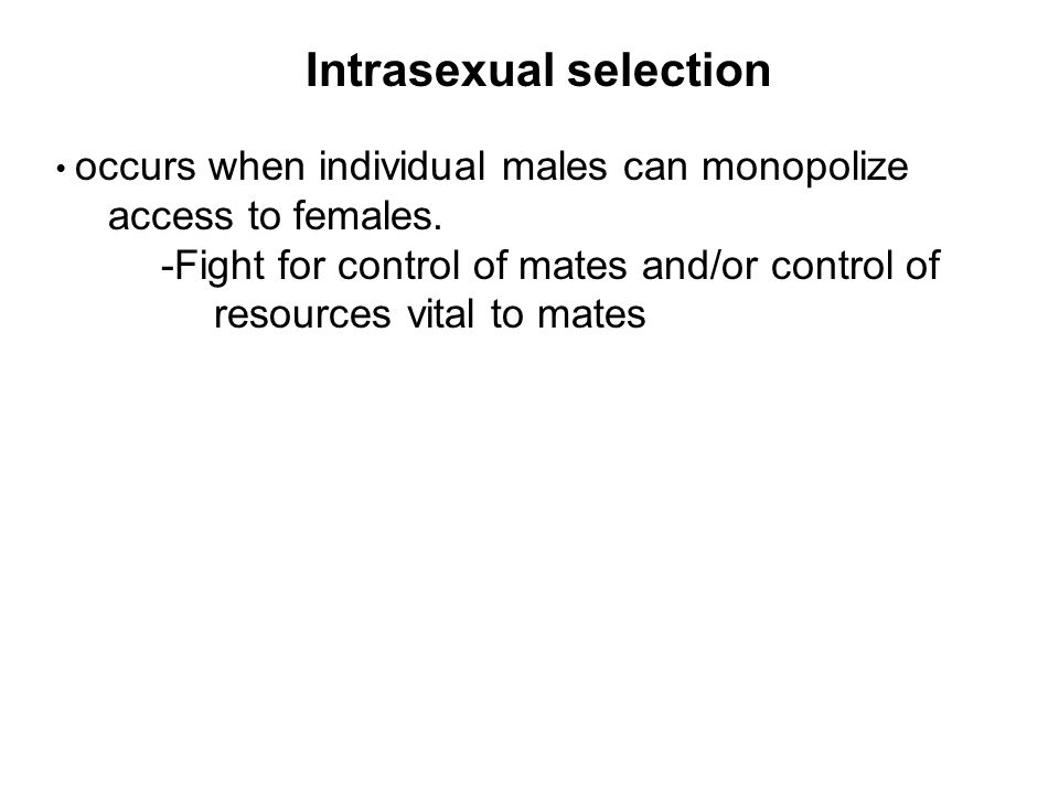 Intrasexual selection occurs when individual males can monopolize access to females.