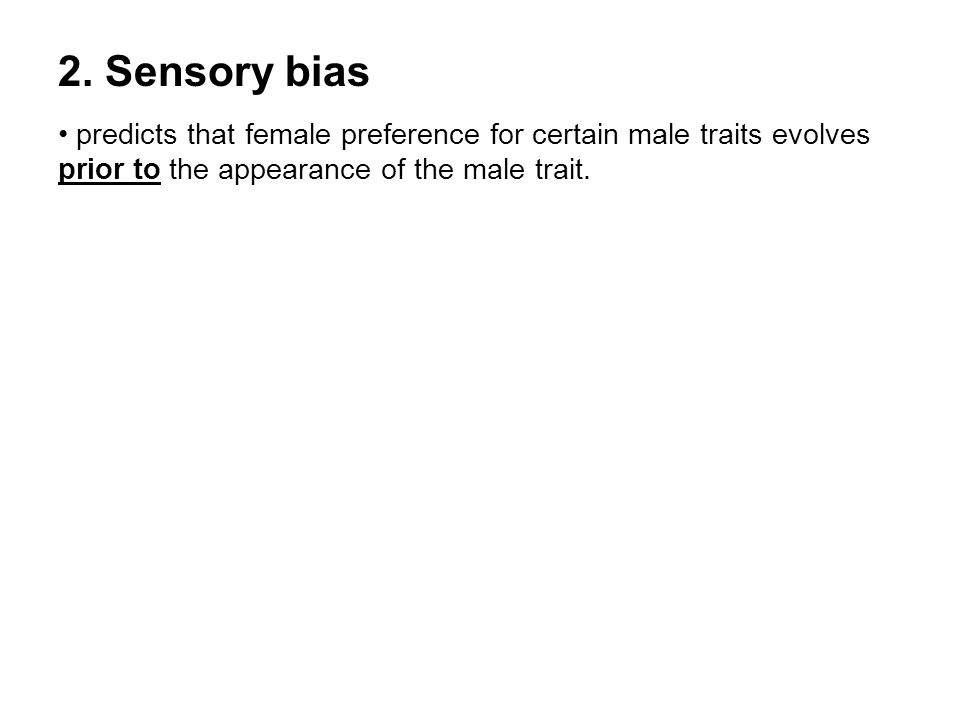 2. Sensory bias predicts that female preference for certain male traits evolves prior to the appearance of the male trait.