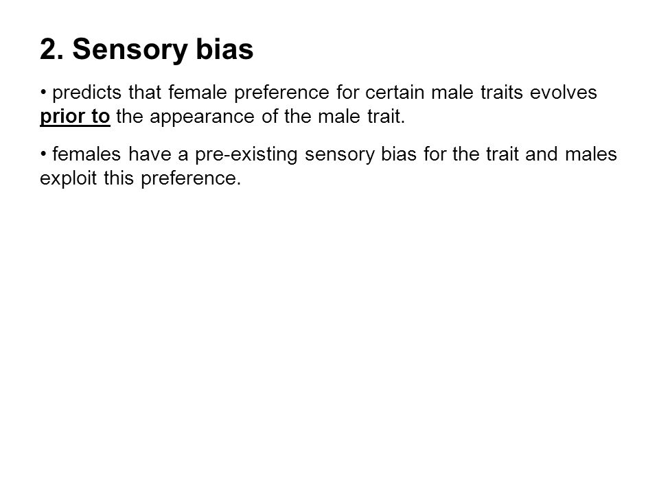 2. Sensory bias predicts that female preference for certain male traits evolves prior to the appearance of the male trait. females have a pre-existing