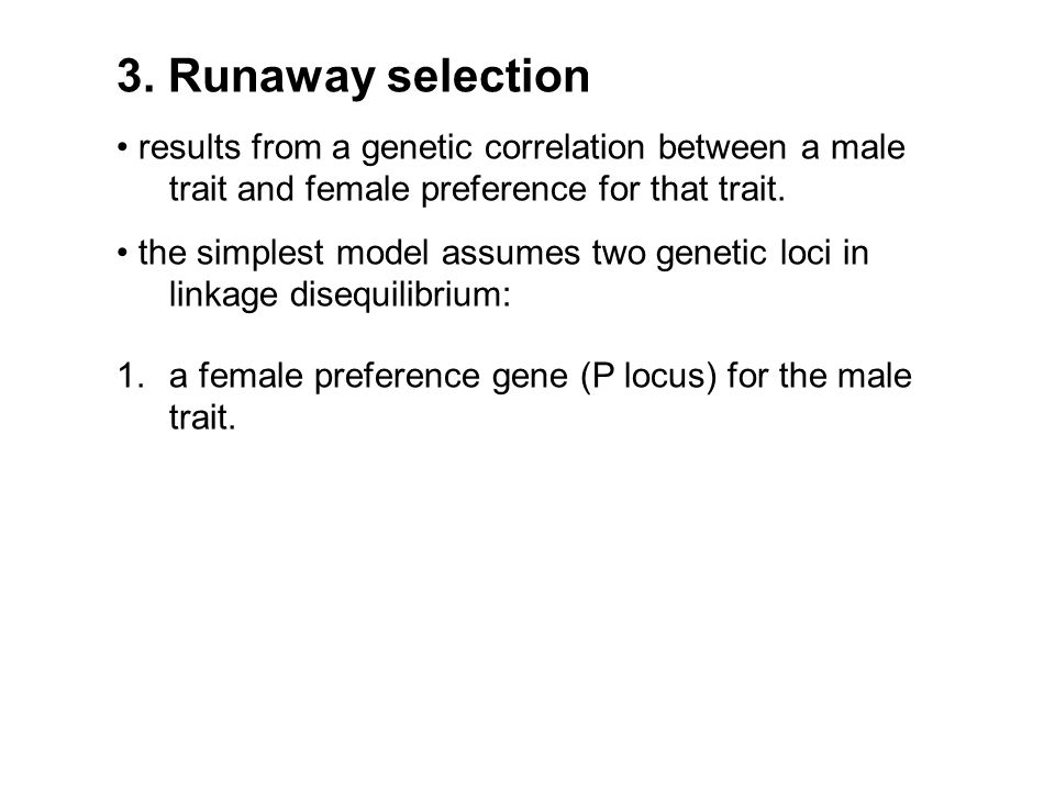 3. Runaway selection results from a genetic correlation between a male trait and female preference for that trait. the simplest model assumes two gene