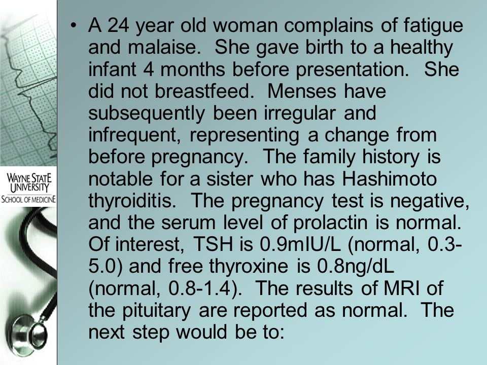 A 24 year old woman complains of fatigue and malaise. She gave birth to a healthy infant 4 months before presentation. She did not breastfeed. Menses
