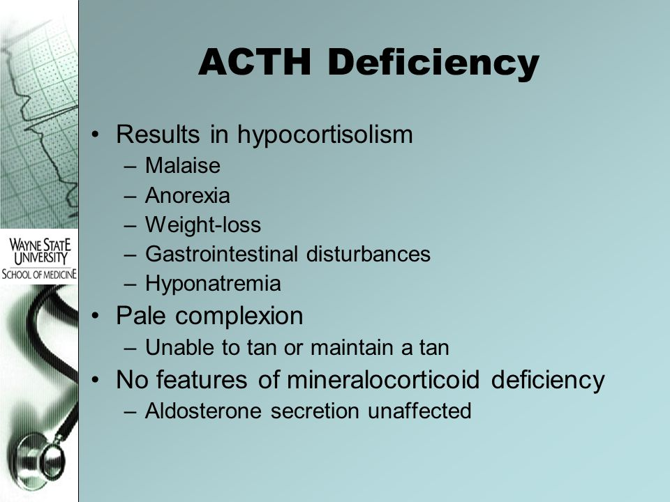 ACTH Deficiency Results in hypocortisolism –Malaise –Anorexia –Weight-loss –Gastrointestinal disturbances –Hyponatremia Pale complexion –Unable to tan