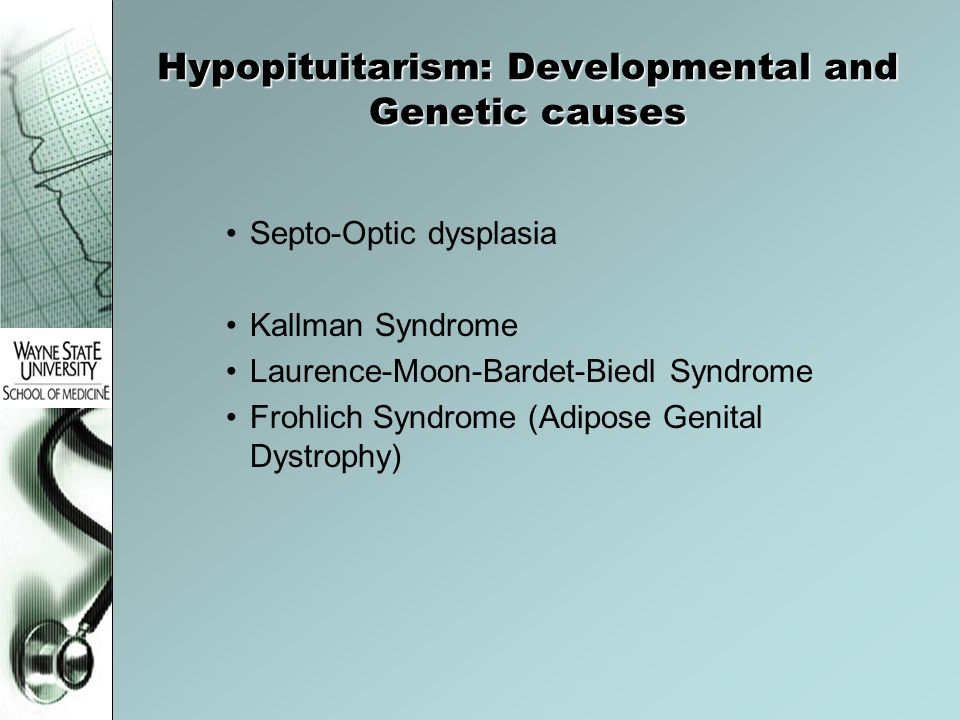 Hypopituitarism: Developmental and Genetic causes Septo-Optic dysplasia Kallman Syndrome Laurence-Moon-Bardet-Biedl Syndrome Frohlich Syndrome (Adipos