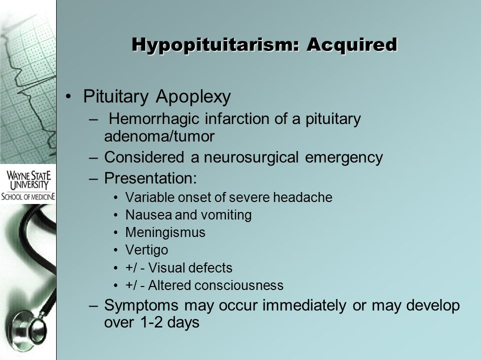 Hypopituitarism: Acquired Pituitary Apoplexy – Hemorrhagic infarction of a pituitary adenoma/tumor –Considered a neurosurgical emergency –Presentation