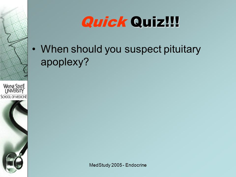 MedStudy 2005 - Endocrine Quiz!!! Quick Quiz!!! When should you suspect pituitary apoplexy?