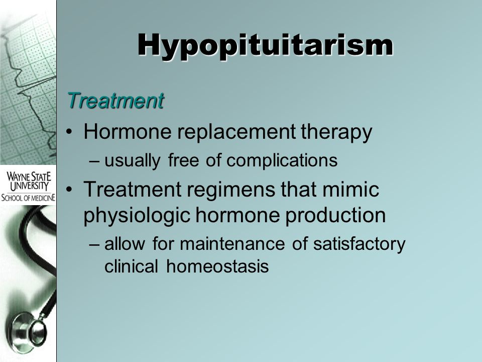 Hypopituitarism Treatment Hormone replacement therapy –usually free of complications Treatment regimens that mimic physiologic hormone production –allow for maintenance of satisfactory clinical homeostasis