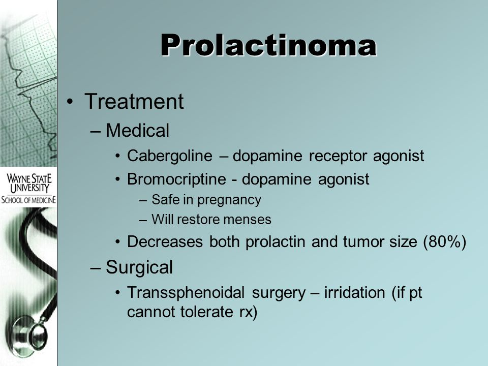 Prolactinoma Treatment –Medical Cabergoline – dopamine receptor agonist Bromocriptine - dopamine agonist –Safe in pregnancy –Will restore menses Decre