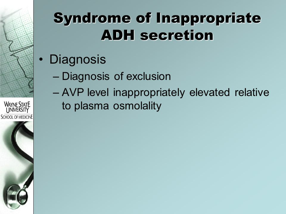 Syndrome of Inappropriate ADH secretion Diagnosis –Diagnosis of exclusion –AVP level inappropriately elevated relative to plasma osmolality