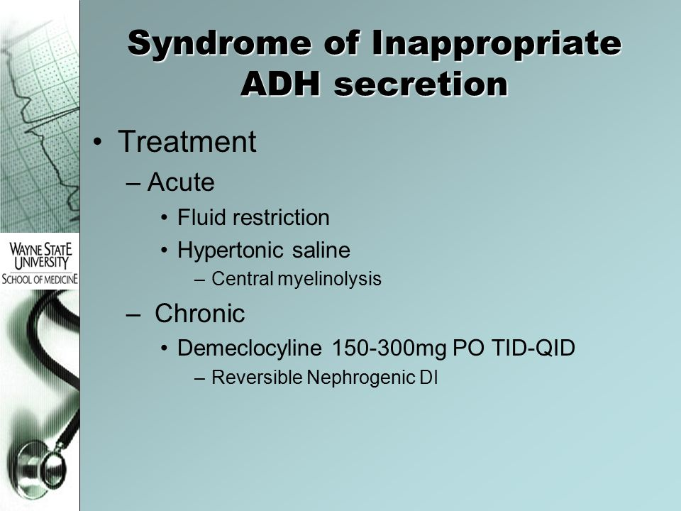 Syndrome of Inappropriate ADH secretion Treatment –Acute Fluid restriction Hypertonic saline –Central myelinolysis – Chronic Demeclocyline 150-300mg P