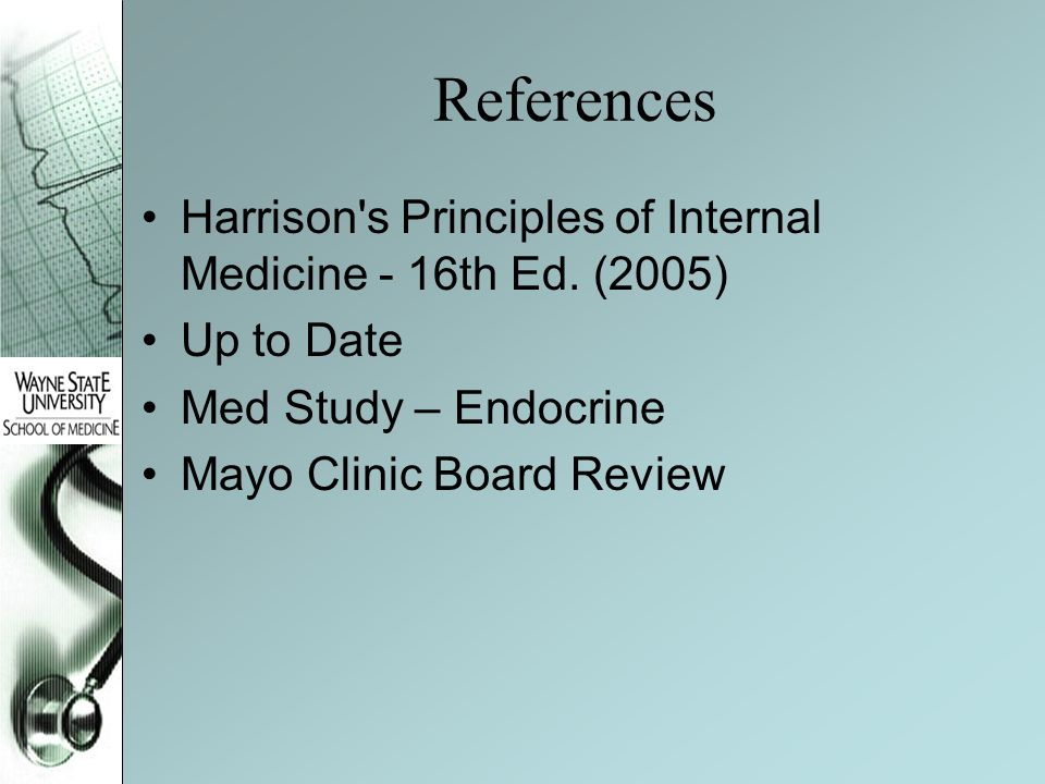 References Harrison's Principles of Internal Medicine - 16th Ed. (2005) Up to Date Med Study – Endocrine Mayo Clinic Board Review