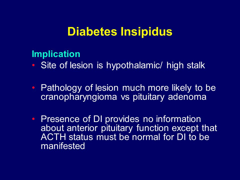 Diabetes Insipidus Implication Site of lesion is hypothalamic/ high stalk Pathology of lesion much more likely to be cranopharyngioma vs pituitary adenoma Presence of DI provides no information about anterior pituitary function except that ACTH status must be normal for DI to be manifested