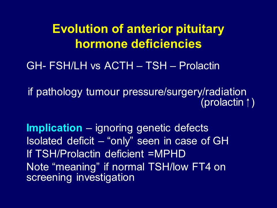 Evolution of anterior pituitary hormone deficiencies GH- FSH/LH vs ACTH – TSH – Prolactin if pathology tumour pressure/surgery/radiation (prolactin  ) Implication – ignoring genetic defects Isolated deficit – only seen in case of GH If TSH/Prolactin deficient =MPHD Note meaning if normal TSH/low FT4 on screening investigation