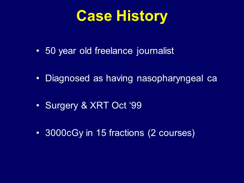 Case History 50 year old freelance journalist Diagnosed as having nasopharyngeal ca Surgery & XRT Oct '99 3000cGy in 15 fractions (2 courses)