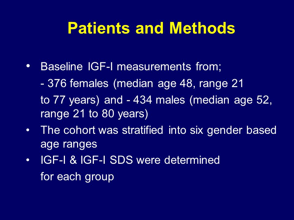 Patients and Methods Baseline IGF-I measurements from; - 376 females (median age 48, range 21 to 77 years) and - 434 males (median age 52, range 21 to 80 years) The cohort was stratified into six gender based age ranges IGF-I & IGF-I SDS were determined for each group