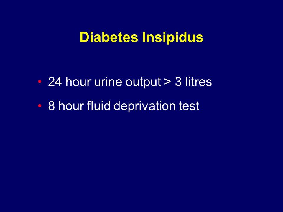 Diabetes Insipidus 24 hour urine output > 3 litres 8 hour fluid deprivation test