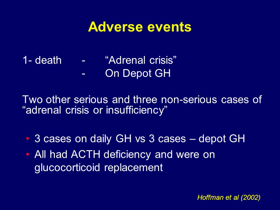1- death - Adrenal crisis -On Depot GH Two other serious and three non-serious cases of adrenal crisis or insufficiency 3 cases on daily GH vs 3 cases – depot GH All had ACTH deficiency and were on glucocorticoid replacement Adverse events Hoffman et al (2002)
