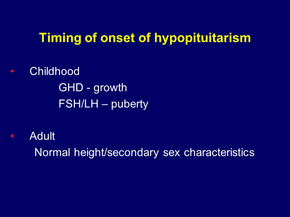 Timing of onset of hypopituitarism Childhood GHD - growth FSH/LH – puberty Adult Normal height/secondary sex characteristics
