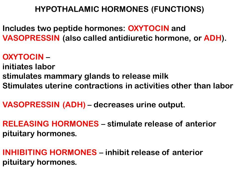 HYPOTHALAMIC HORMONES (FUNCTIONS) Includes two peptide hormones: OXYTOCIN and VASOPRESSIN (also called antidiuretic hormone, or ADH). OXYTOCIN – initi