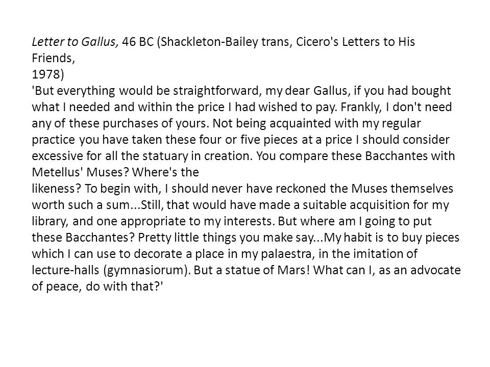 Letter to Gallus, 46 BC (Shackleton-Bailey trans, Cicero s Letters to His Friends, 1978) But everything would be straightforward, my dear Gallus, if you had bought what I needed and within the price I had wished to pay.