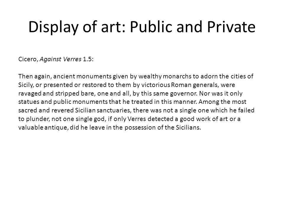 Display of art: Public and Private Cicero, Against Verres 1.5: Then again, ancient monuments given by wealthy monarchs to adorn the cities of Sicily, or presented or restored to them by victorious Roman generals, were ravaged and stripped bare, one and all, by this same governor.
