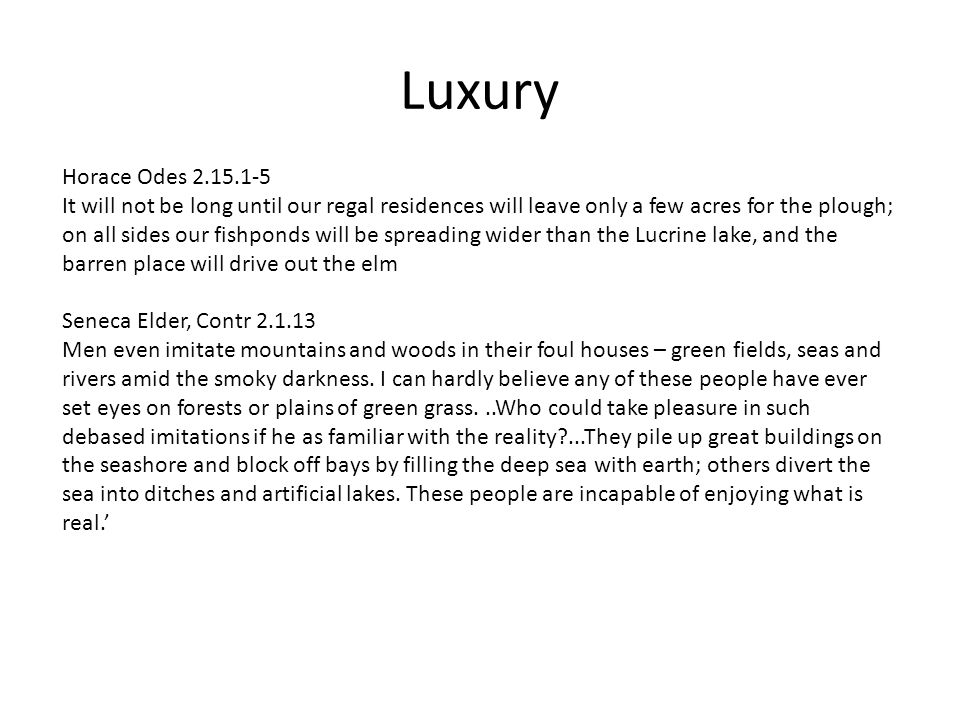 Luxury Horace Odes 2.15.1-5 It will not be long until our regal residences will leave only a few acres for the plough; on all sides our fishponds will be spreading wider than the Lucrine lake, and the barren place will drive out the elm Seneca Elder, Contr 2.1.13 Men even imitate mountains and woods in their foul houses – green fields, seas and rivers amid the smoky darkness.