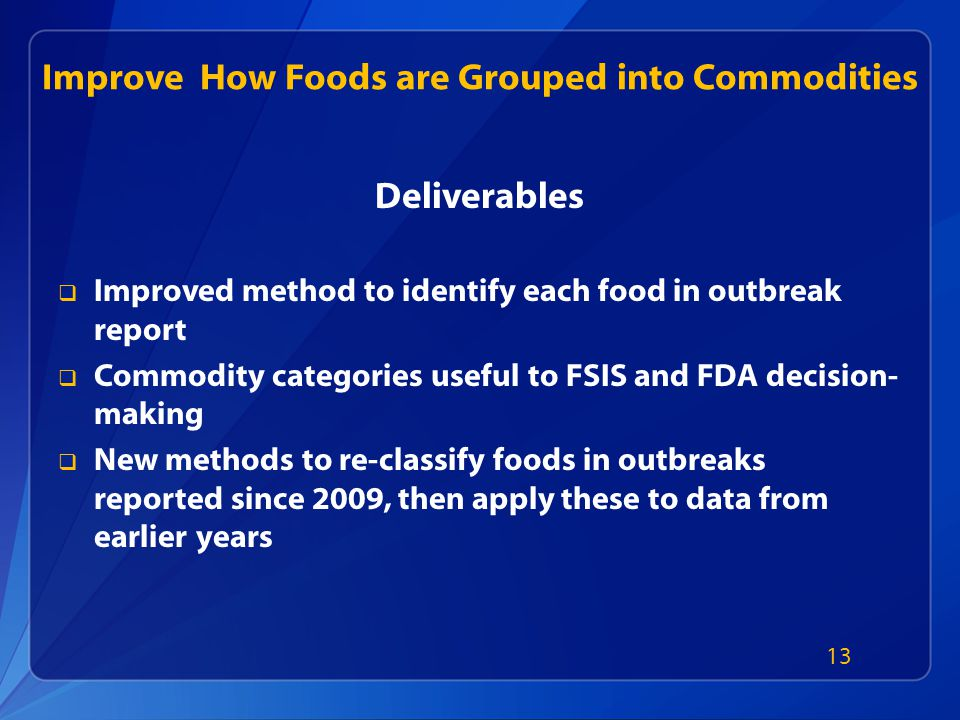 Improve How Foods are Grouped into Commodities Deliverables  Improved method to identify each food in outbreak report  Commodity categories useful to FSIS and FDA decision- making  New methods to re-classify foods in outbreaks reported since 2009, then apply these to data from earlier years 13