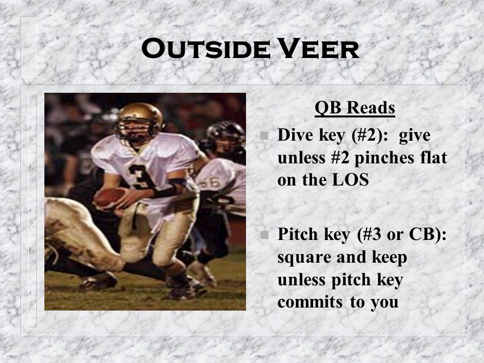 Outside Veer QB Reads n Dive key (#2): give unless #2 pinches flat on the LOS n Pitch key (#3 or CB): square and keep unless pitch key commits to you