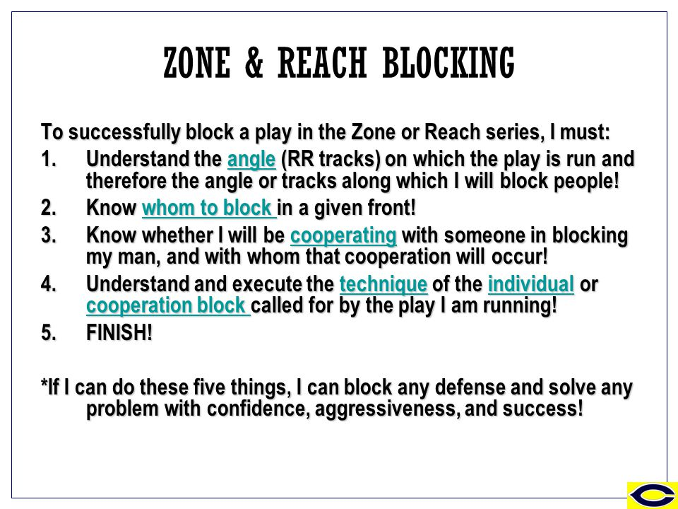 ZONE & REACH BLOCKING To successfully block a play in the Zone or Reach series, I must: 1.Understand the angle (RR tracks) on which the play is run and therefore the angle or tracks along which I will block people.