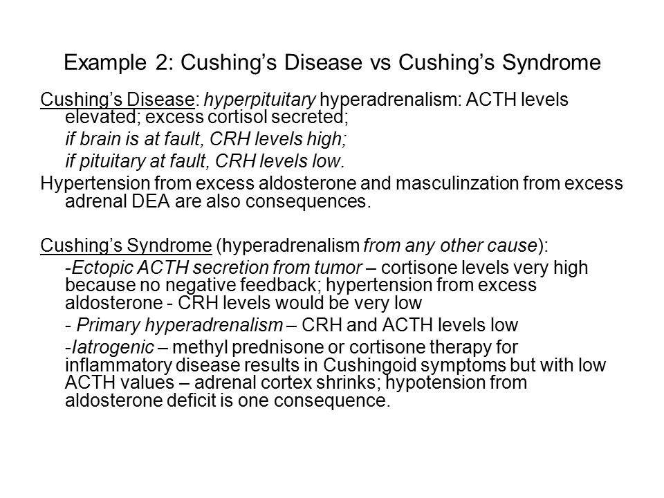 Example 2: Cushing's Disease vs Cushing's Syndrome Cushing's Disease: hyperpituitary hyperadrenalism: ACTH levels elevated; excess cortisol secreted; if brain is at fault, CRH levels high; if pituitary at fault, CRH levels low.