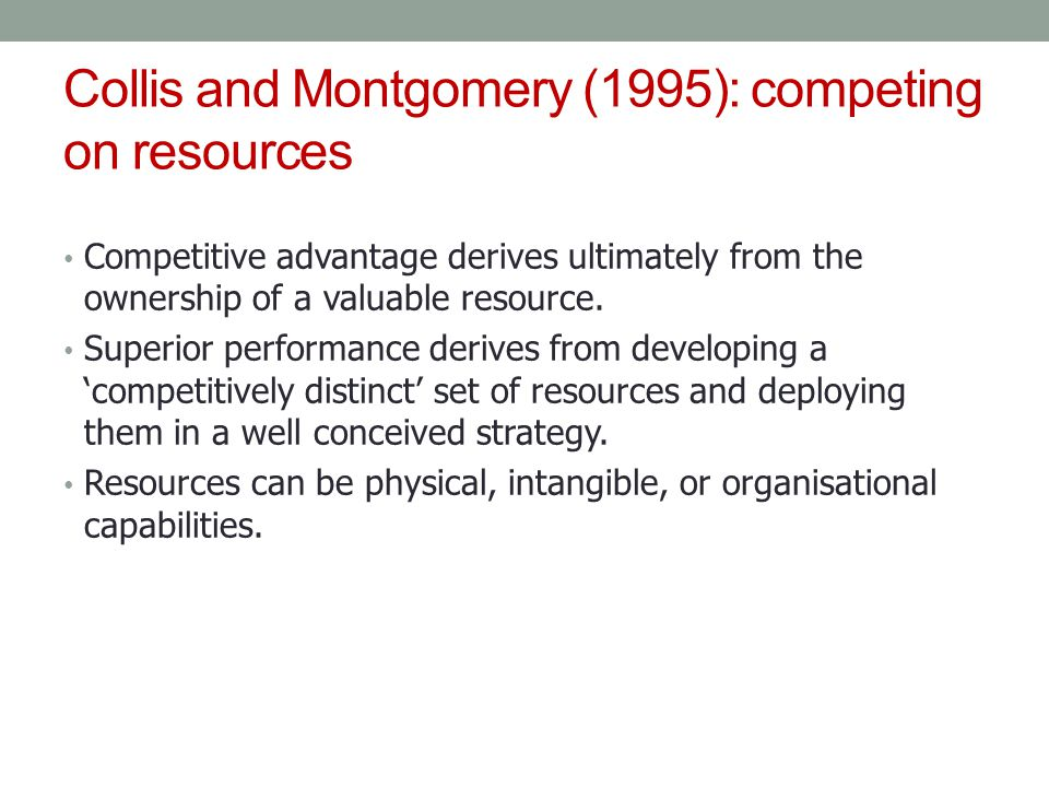 Collis and Montgomery (1995): competing on resources Competitive advantage derives ultimately from the ownership of a valuable resource. Superior perf