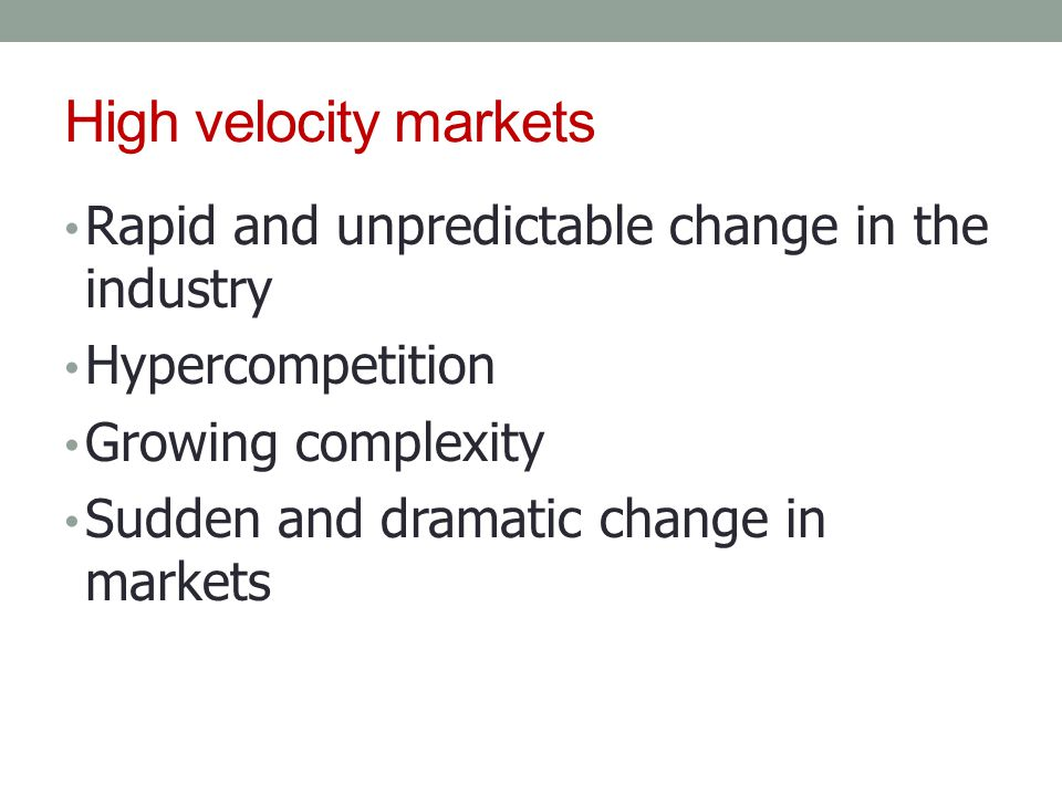 High velocity markets Rapid and unpredictable change in the industry Hypercompetition Growing complexity Sudden and dramatic change in markets