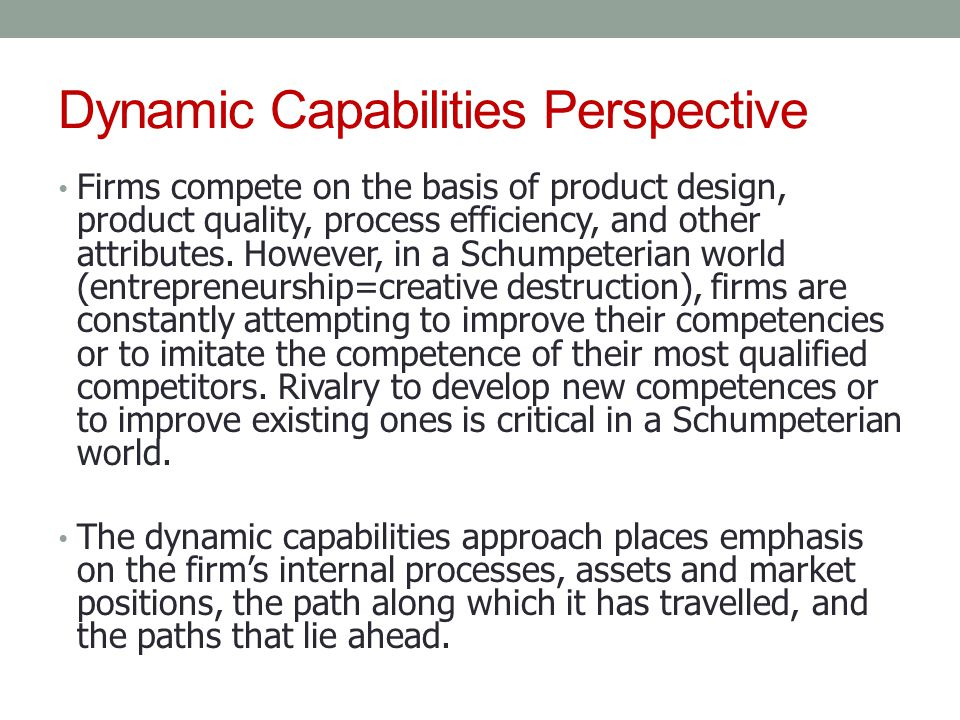 Dynamic Capabilities Perspective Firms compete on the basis of product design, product quality, process efficiency, and other attributes. However, in