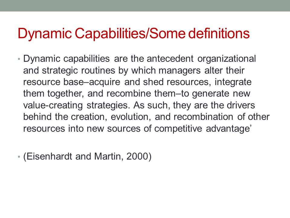 Dynamic Capabilities/Some definitions Dynamic capabilities are the antecedent organizational and strategic routines by which managers alter their reso