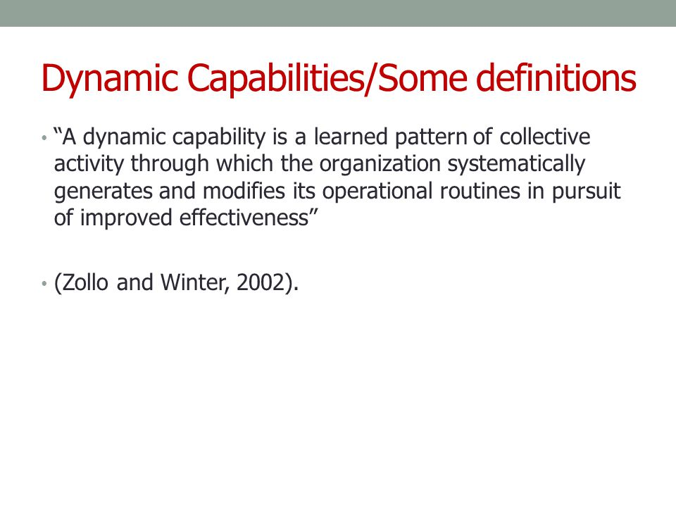 "Dynamic Capabilities/Some definitions ""A dynamic capability is a learned pattern of collective activity through which the organization systematically"
