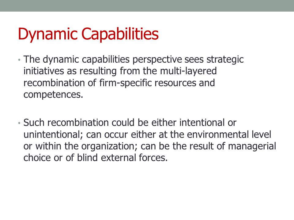 Dynamic Capabilities The dynamic capabilities perspective sees strategic initiatives as resulting from the multi-layered recombination of firm-specifi