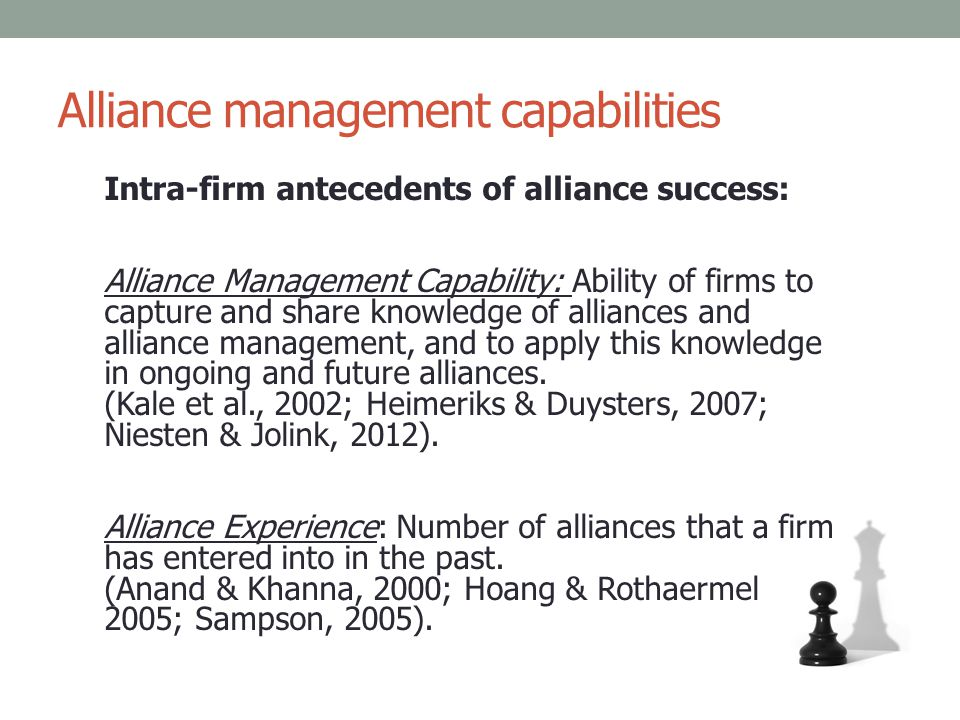 Alliance management capabilities Intra-firm antecedents of alliance success: Alliance Management Capability: Ability of firms to capture and share kno