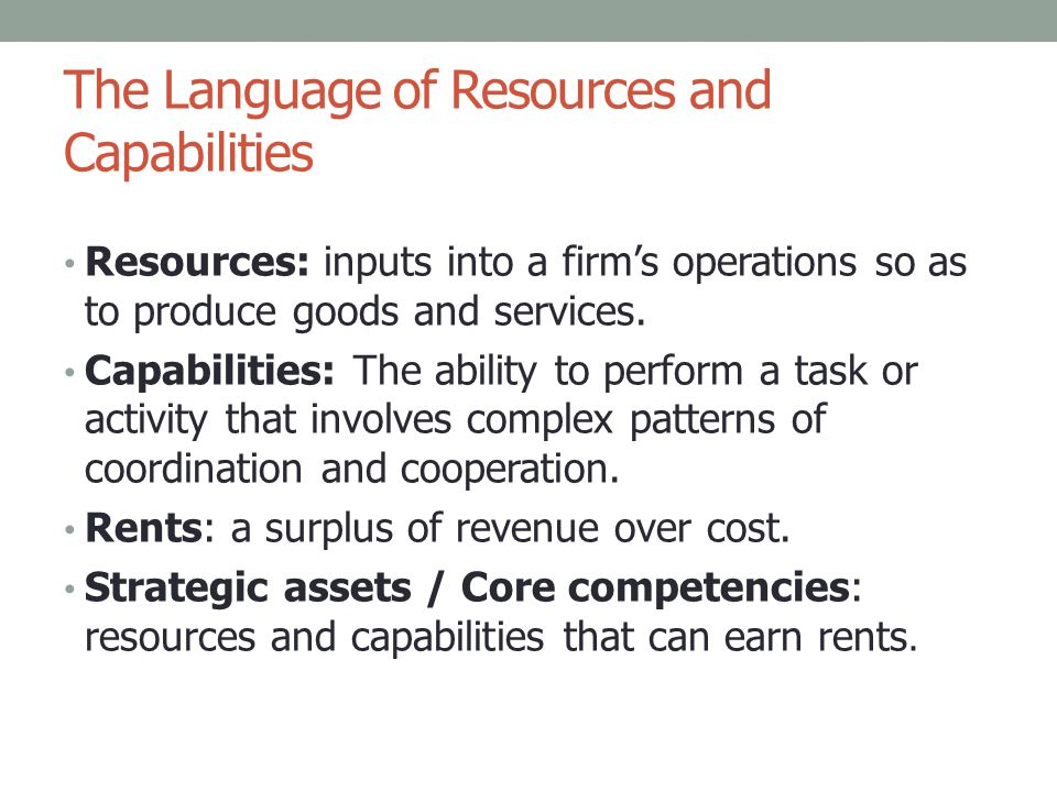 Core Competence Core Competences Collective knowledge of how to coordinate skills and technologies Prahalad & Hamel (1990) Capabilities Business processes connected to customer needs Stalk, Evans & Shulman (1992) Strategic Assets Capacity to deploy resources to effect a desired end Amit & Shoemaker (1993) = = The underlying capability that is the distinguishing characteristic of the organization