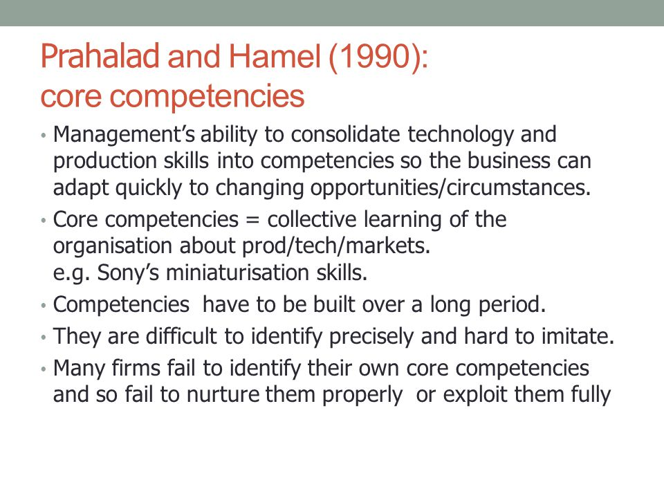 Prahalad and Hamel (1990): core competencies Management's ability to consolidate technology and production skills into competencies so the business ca