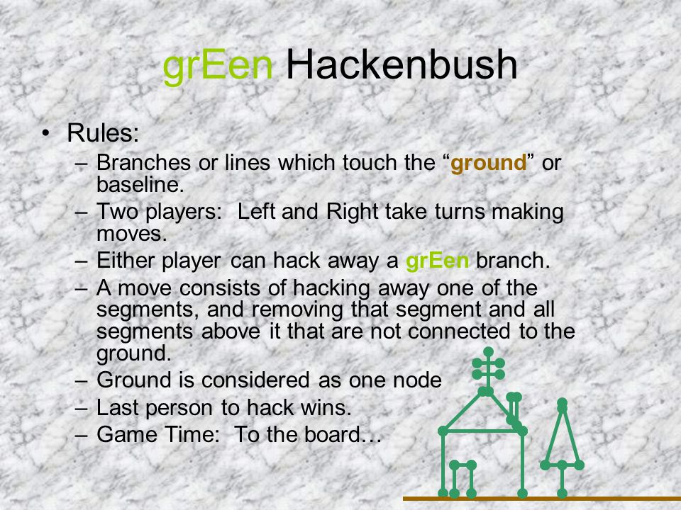 Hackenbush and Nim Three stalks = Nim piles of 3, 4, 5 Nim-sum of these is 3 + 4 + 5 = 2 Derive SG-value of 0 Is it a N or a P position?