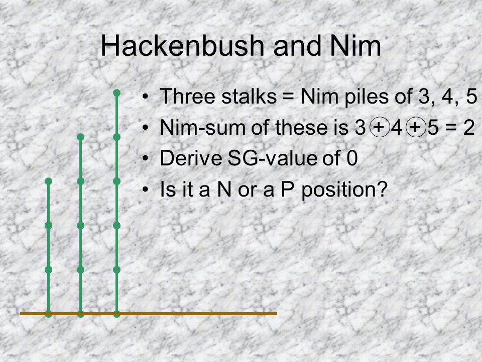 Hackenbush and Nim Three stalks = Nim piles of 3, 4, 5 Nim-sum of these is 3 + 4 + 5 = 2 Derive SG-value of 0 Is it a N or a P position