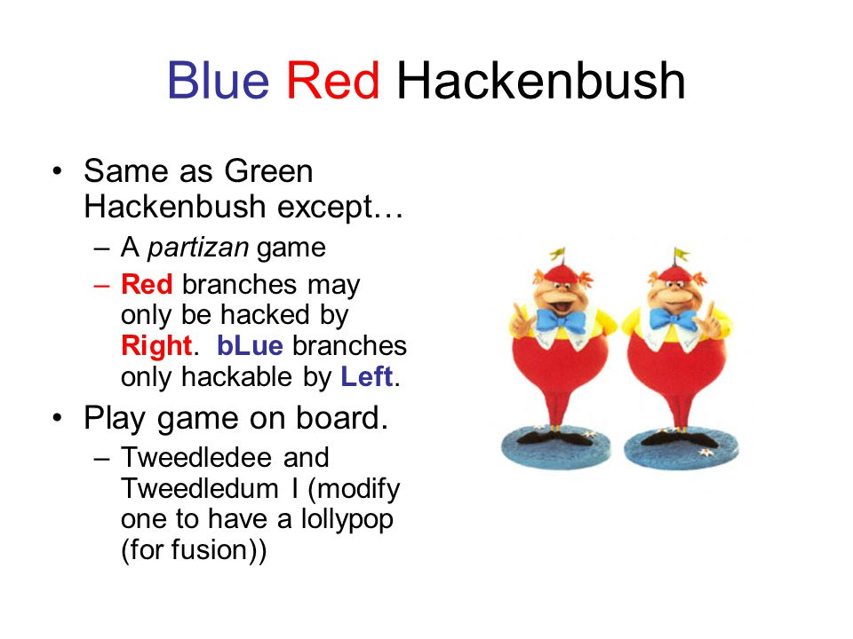 Blue Red Hackenbush Same as Green Hackenbush except… –A partizan game –Red branches may only be hacked by Right.