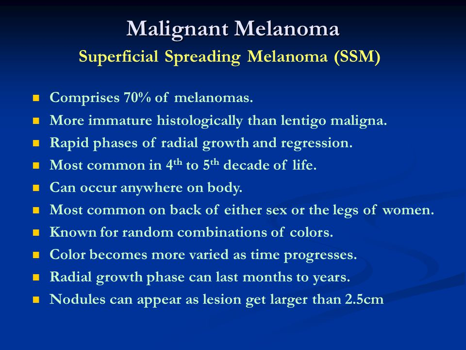 Malignant Melanoma Superficial Spreading Melanoma (SSM) Comprises 70% of melanomas. More immature histologically than lentigo maligna. Rapid phases of