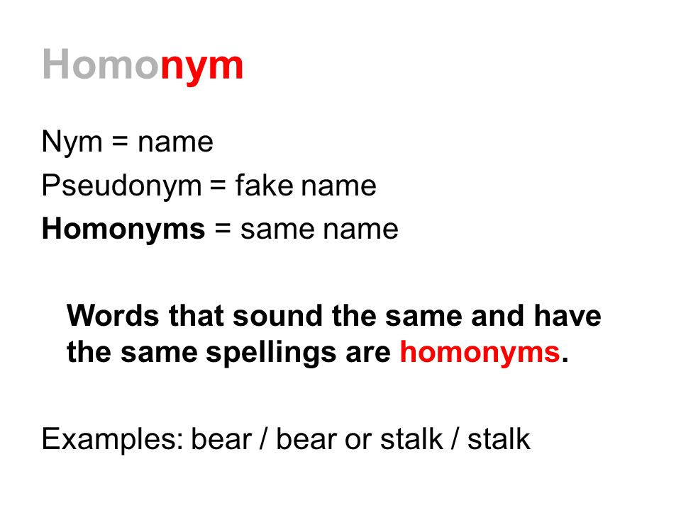 Homonym Nym = name Pseudonym = fake name Homonyms = same name Words that sound the same and have the same spellings are homonyms.