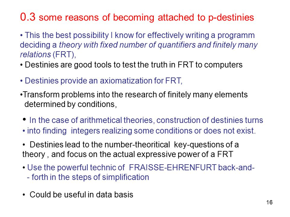 16 0.3 some reasons of becoming attached to p-destinies This the best possibility I know for effectively writing a programm deciding a theory with fixed number of quantifiers and finitely many relations (FRT), Destinies are good tools to test the truth in FRT to computers Destinies provide an axiomatization for FRT, Transform problems into the research of finitely many elements determined by conditions, In the case of arithmetical theories, construction of destinies turns into finding integers realizing some conditions or does not exist.