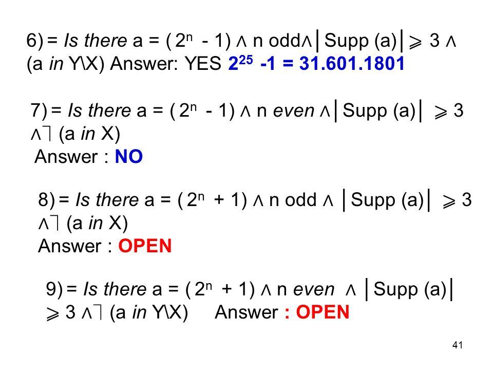 41 6) = Is there a = ( 2 n - 1) ∧ n odd ∧ │Supp (a)│ 3 ∧ (a in Y\X) Answer: YES 2 25 -1 = 31.601.1801 7) = Is there a = ( 2 n - 1) ∧ n even ∧ │Supp (a)│ 3 ∧ (a in X) Answer : NO 8) = Is there a = ( 2 n + 1) ∧ n odd ∧ │Supp (a)│ 3 ∧ (a in X) Answer : OPEN 9) = Is there a = ( 2 n + 1) ∧ n even ∧ │Supp (a)│ 3 ∧ (a in Y\X) Answer : OPEN